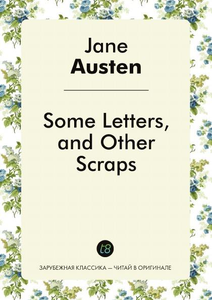 Jane Austen Some Letters, and Other Scraps джейн остин the letters of jane austen
