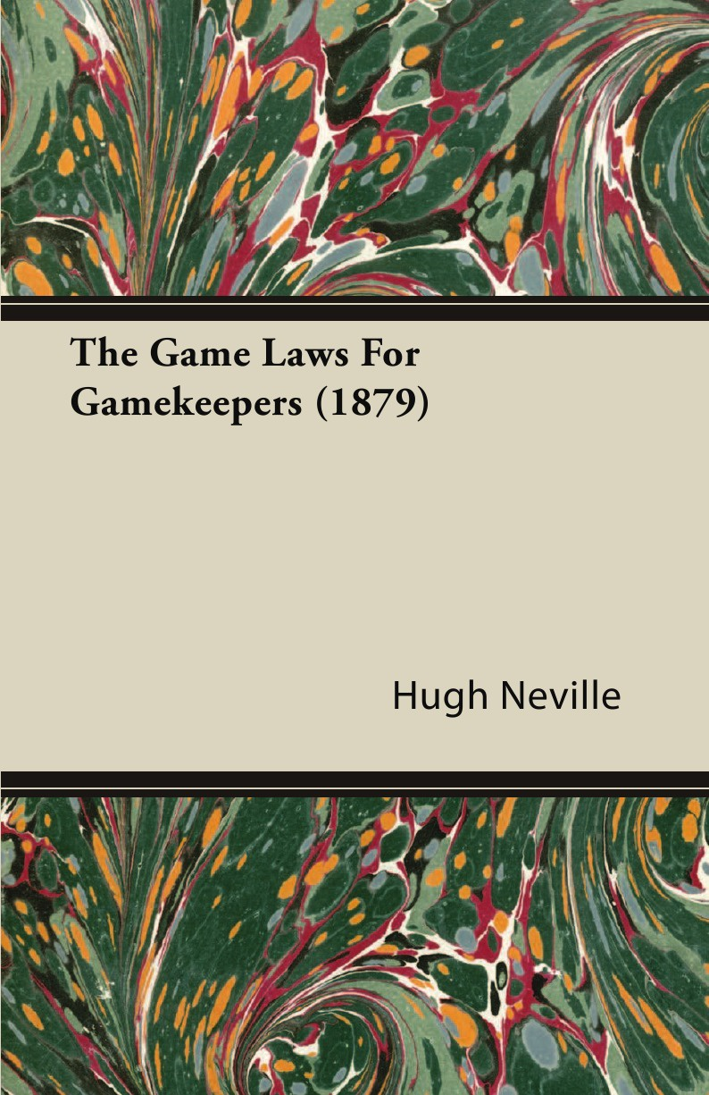 Hugh Neville The Game Laws for Gamekeepers (1879) george colwell oke oke s handy book of the game laws containing the whole law as to game licenses and certificates gun licenses poaching prevention trespass and wild fowls and the rating of game throu
