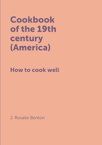 J. Rosalie Benton Cookbook of the 19th century (America). How to cook well
