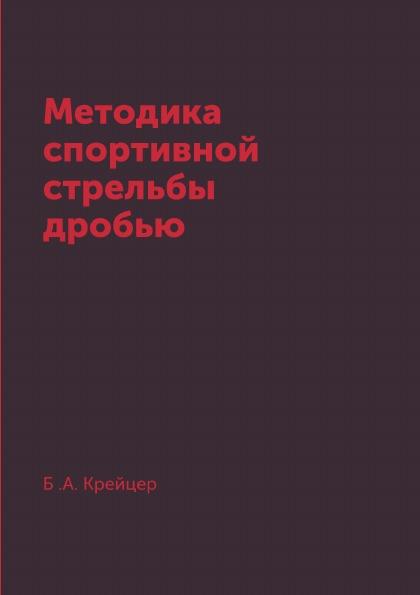 Б .А. Крейцер Методика спортивной стрельбы дробью