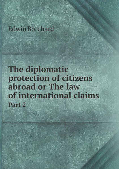Edwin Montefiore Borchard The diplomatic protection of citizens abroad or The law of international claims. Part 2