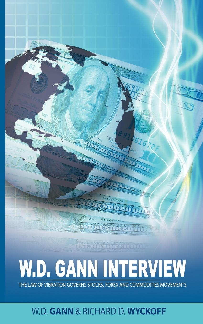 W. D. Gann, Richard D. Wyckoff W.D. Gann Interview by Richard D. Wyckoff. The Law of Vibration Governs Stocks, Forex and Commodities Movements d w marchwell good to know