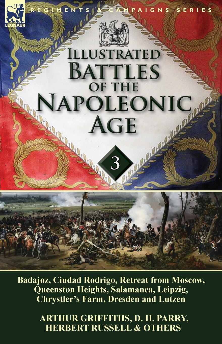 D. H. Parry, Arthur Griffiths, Herbert Russell Illustrated Battles of the Napoleonic Age-Volume 3. Badajoz, Canadians in the War of 1812, Ciudad Rodrigo, Retreat from Moscow, Queenston Heights, Salamanca, Leipzig, Fight Between the Chesapeake & Shannon, Chrystler's Farm, Dresden and Lutzen