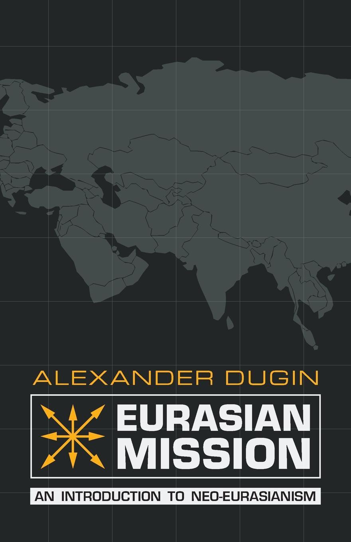 Alexander Dugin Eurasian Mission. An Introduction to Neo-Eurasianism a dugin eurasiatismo