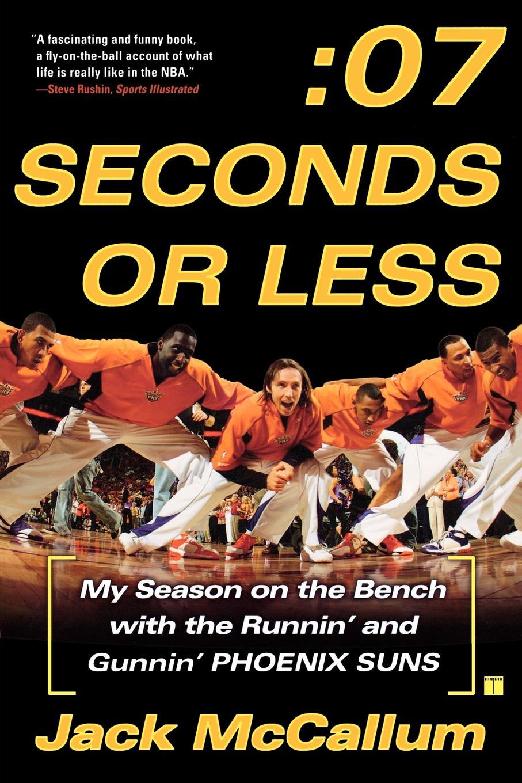 Jack McCallum Seven Seconds or Less. My Season on the Bench with Runnin and Gunnin Phoenix Suns
