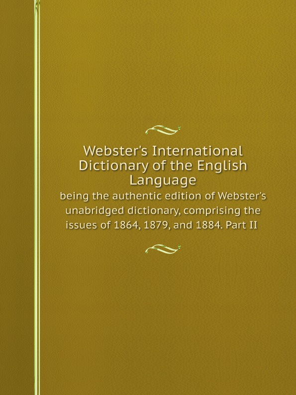 Noah Webster Webster's International Dictionary of the English Language : being the authentic edition of Webster's unabridged dictionary, comprising the issues of 1864, 1879, and 1884. Part II цена в Москве и Питере