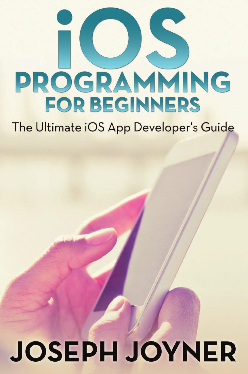 Joseph Joyner iOS Programming For Beginners. The Ultimate App Developers Guide