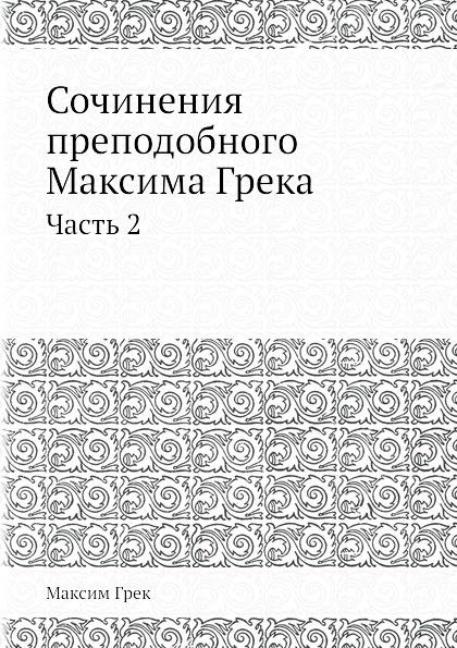 Максим Грек Сочинения преподобнoго Максима Грека. Часть 2