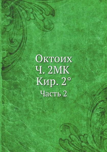 Неизвестный автор Октоих. Ч. 2МК Кир. 2.. Часть 2 автор не указан октоих