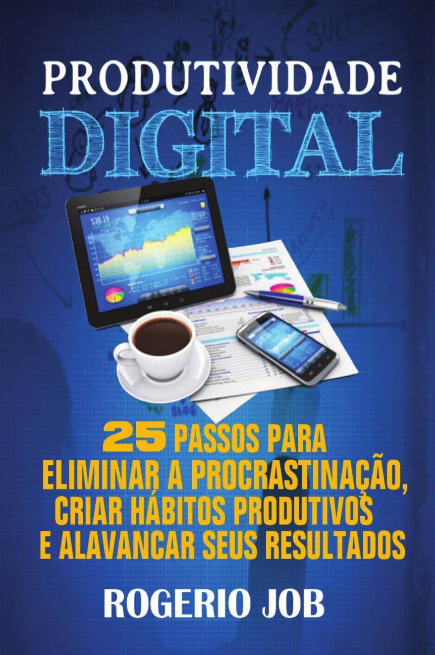 Rogerio Job Produtividade Digital. 25 Passos para Eliminar a Procrastinacao, Criar Habitos Produtivos e Alavancar seus Resultados kass thomas 7 passos para uma comunicacao efetiva