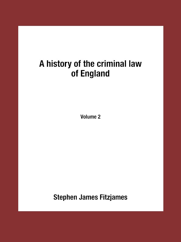 Stephen James Fitzjames A history of the criminal law of England. Volume 2