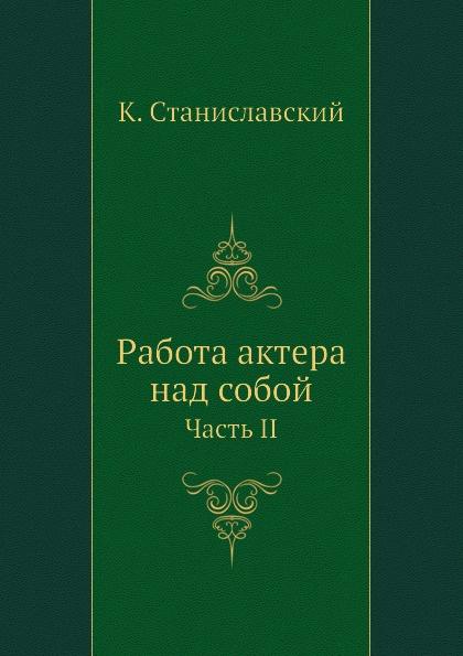 К. Станиславский Работа актера над собой. Часть II цена в Москве и Питере