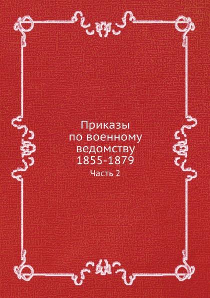 Коллектив авторов Приказы по военному ведомству 1855-1879. Часть 2