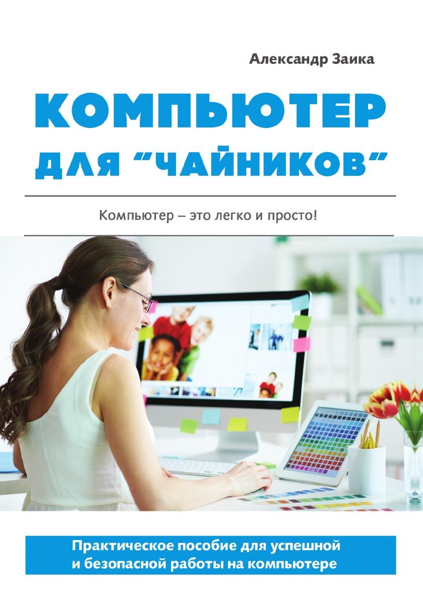 """А. Заика Компьютер для """"чайников"""". Практическое пособие для успешной и безопасной работы на компьютере"""