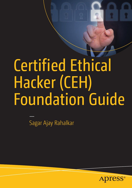 Sagar Rahalkar Certified Ethical Hacker (CEH) Foundation Guide sean philip oriyano ceh v9 certified ethical hacker version 9 study guide