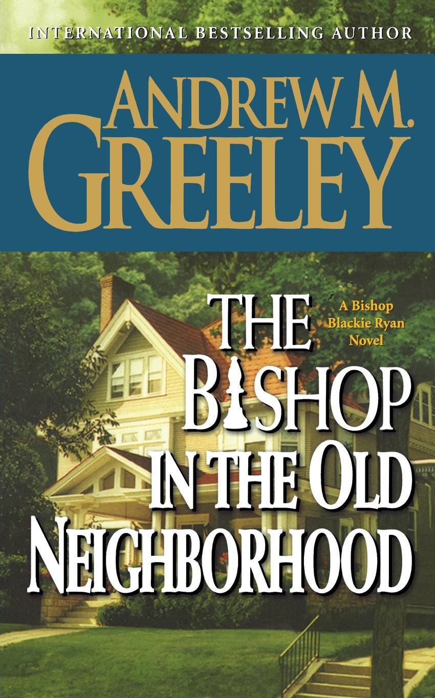 ANDREW M. GREELEY THE BISHOP IN OLD NEIGHBORHOOD