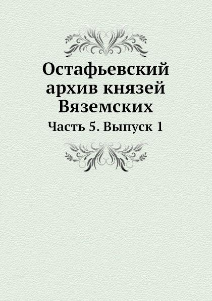 Неизвестный автор Остафьевский архив князей Вяземских. Часть 5. Выпуск 1 неизвестный автор служебник из венеции 1519 года