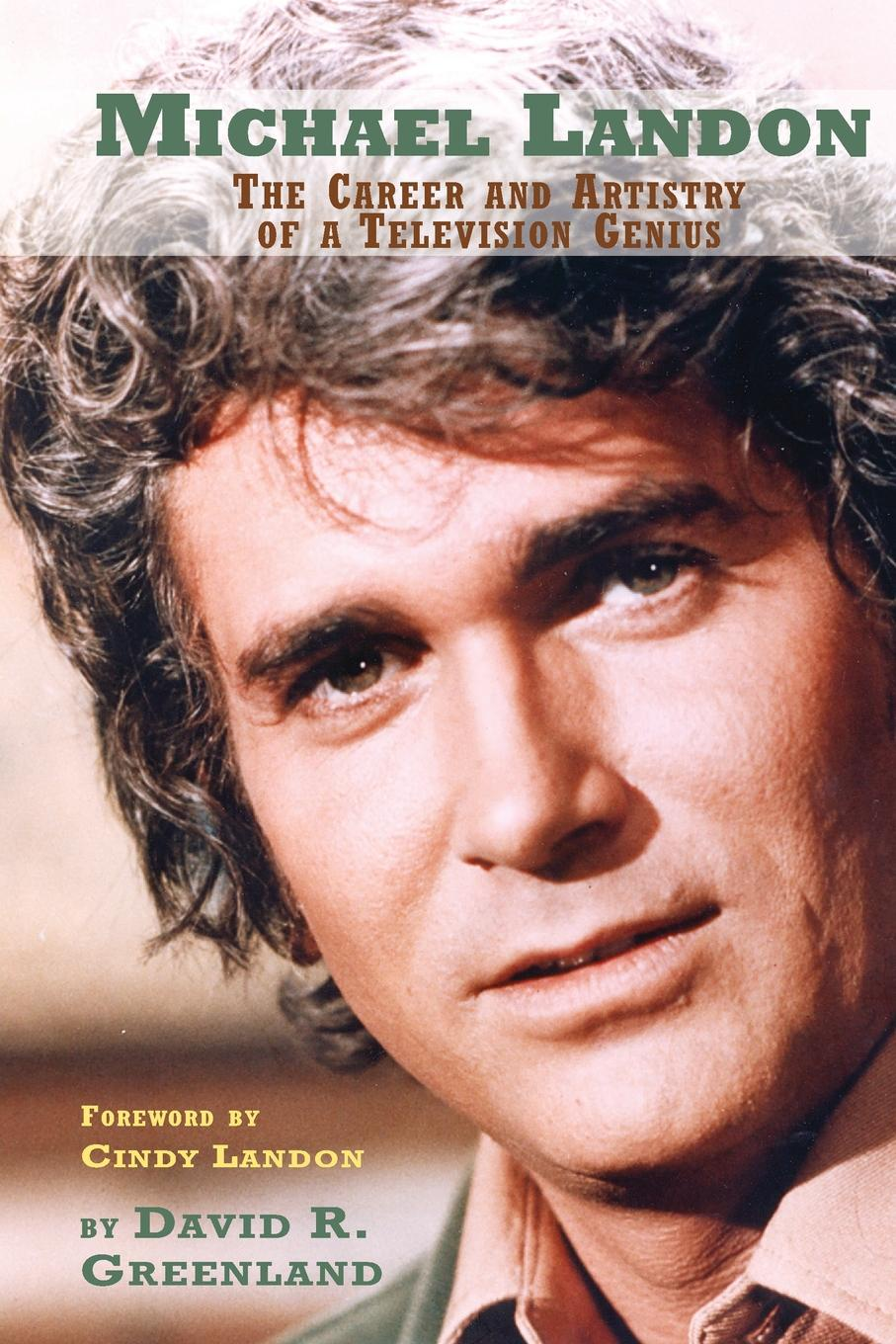 David R. Greenland MICHAEL LANDON. THE CAREER AND ARTISTRY OF A TELEVISION GENIUS