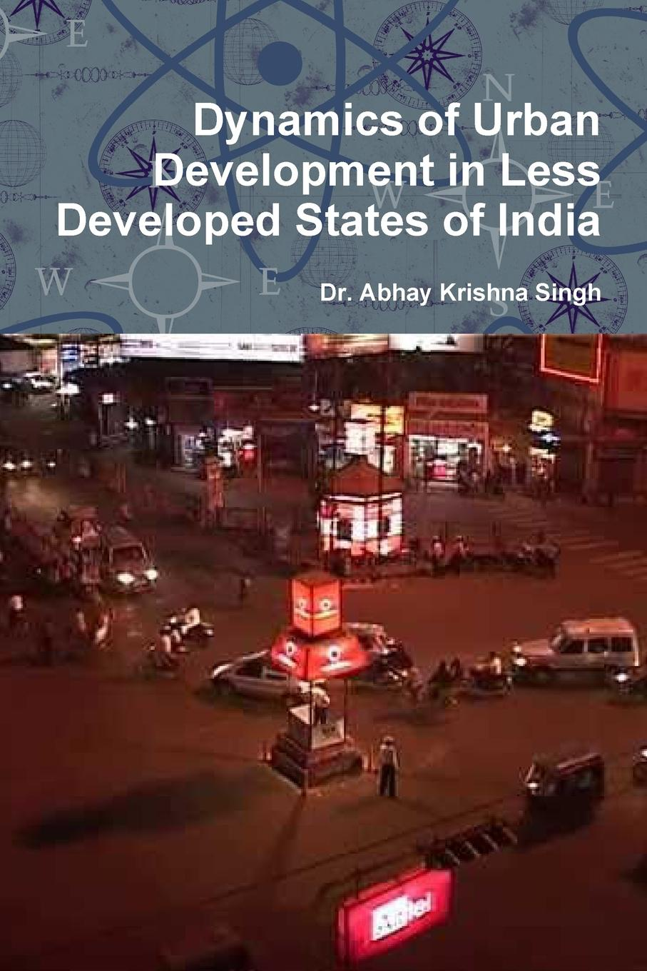 Dr. Abhay Krishna Singh Dynamics of Urban Development in Less Developed States of India цены