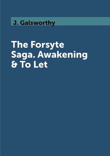 J. Galsworthy The Forsyte Saga. Awakening & To Let j galsworthy the forsyte saga volume 1