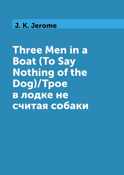 J. K. Jerome Three Men in a Boat (To Say Nothing of the Dog)/Трое в лодке не считая собаки jerome k three men in a boat to say nothing of the dog
