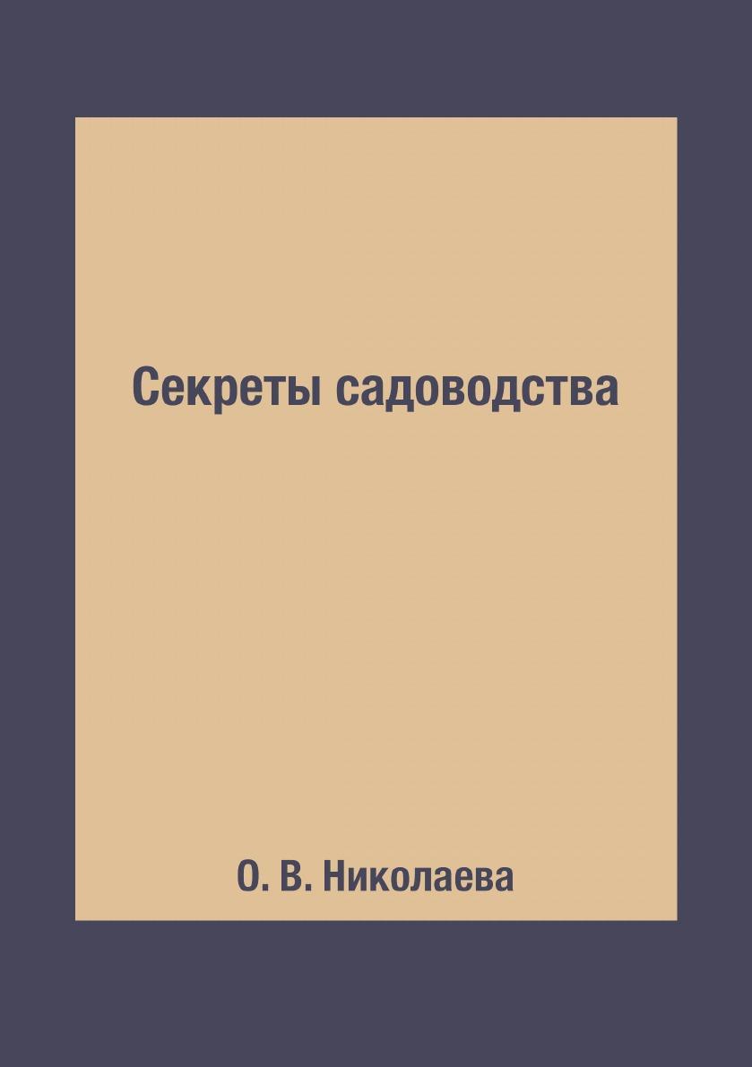 О. В. Николаева Секреты садоводства