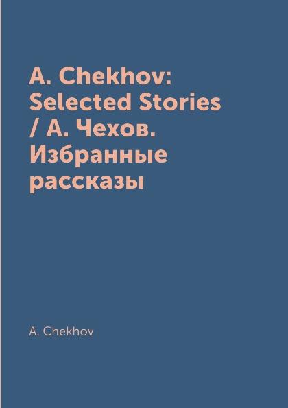 цена A. Chekhov A. Chekhov: Selected Stories / А. Чехов. Избранные рассказы онлайн в 2017 году