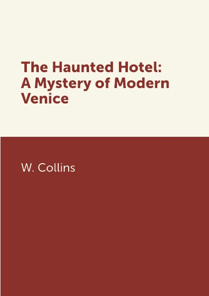 W. Collins The Haunted Hotel: A Mystery of Modern Venice collins w the haunted hotel a mystery of modern venice