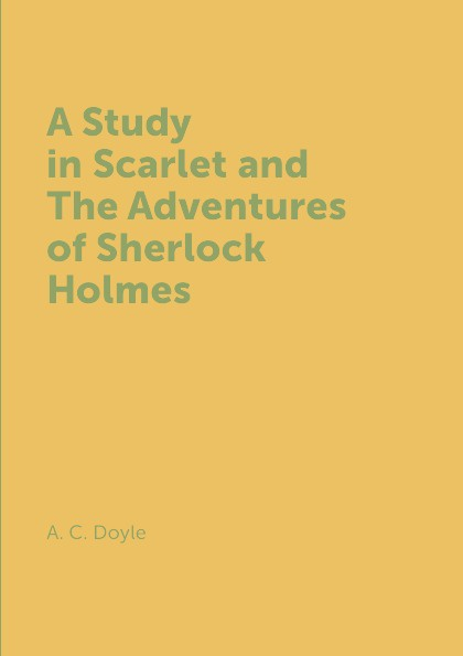 A. C. Doyle A Study in Scarlet and The Adventures of Sherlock Holmes complete sherlock holmes volume ii
