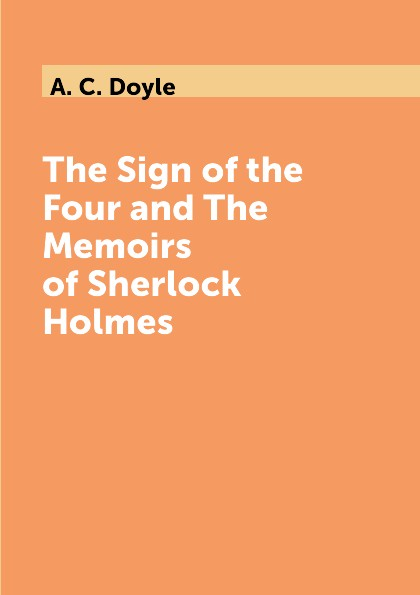 A. C. Doyle The Sign of the Four and The Memoirs of Sherlock Holmes doyle a the sigh of the four and the memoirs of sherlock holmes