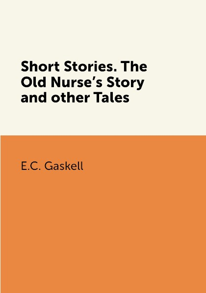E.C. Gaskell Short Stories. The Old Nurse.s Story and other Tales golsworthy john villa rubein and other tales