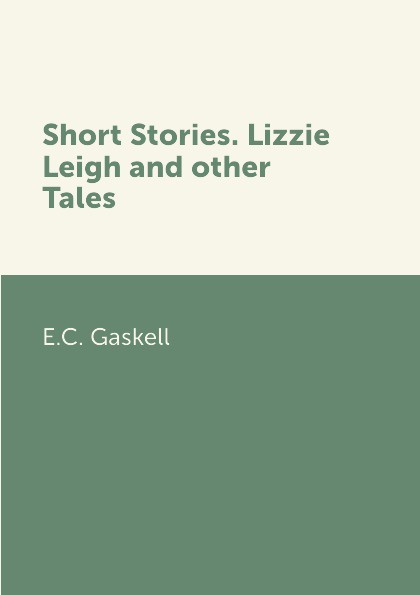 E.C. Gaskell Short Stories. Lizzie Leigh and other Tales jo leigh sexy ms takes