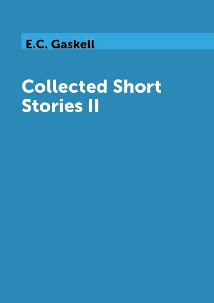 E.C. Gaskell Collected Short Stories II elizabeth gaskel collected short stories 2