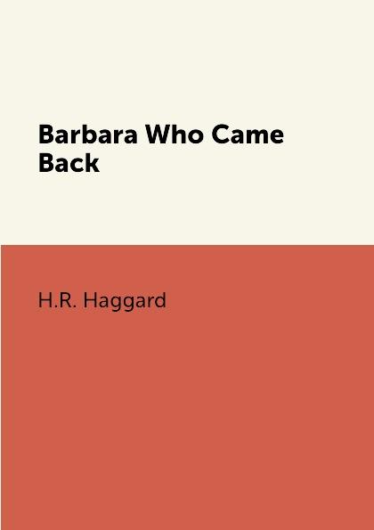 H.R. Haggard Barbara Who Came Back haggard h r barbara who came back