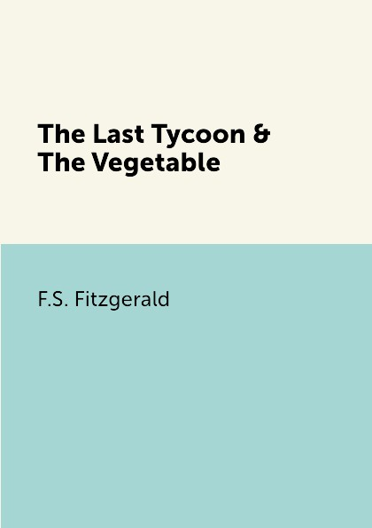 F.S. Fitzgerald The Last Tycoon & The Vegetable f s fitzgerald the last tycoon