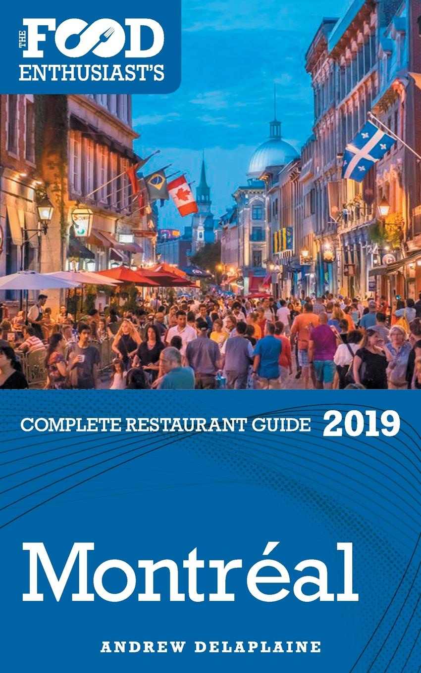 Andrew Delaplaine Montreal - 2019 - The Food Enthusiast's Complete Restaurant Guide