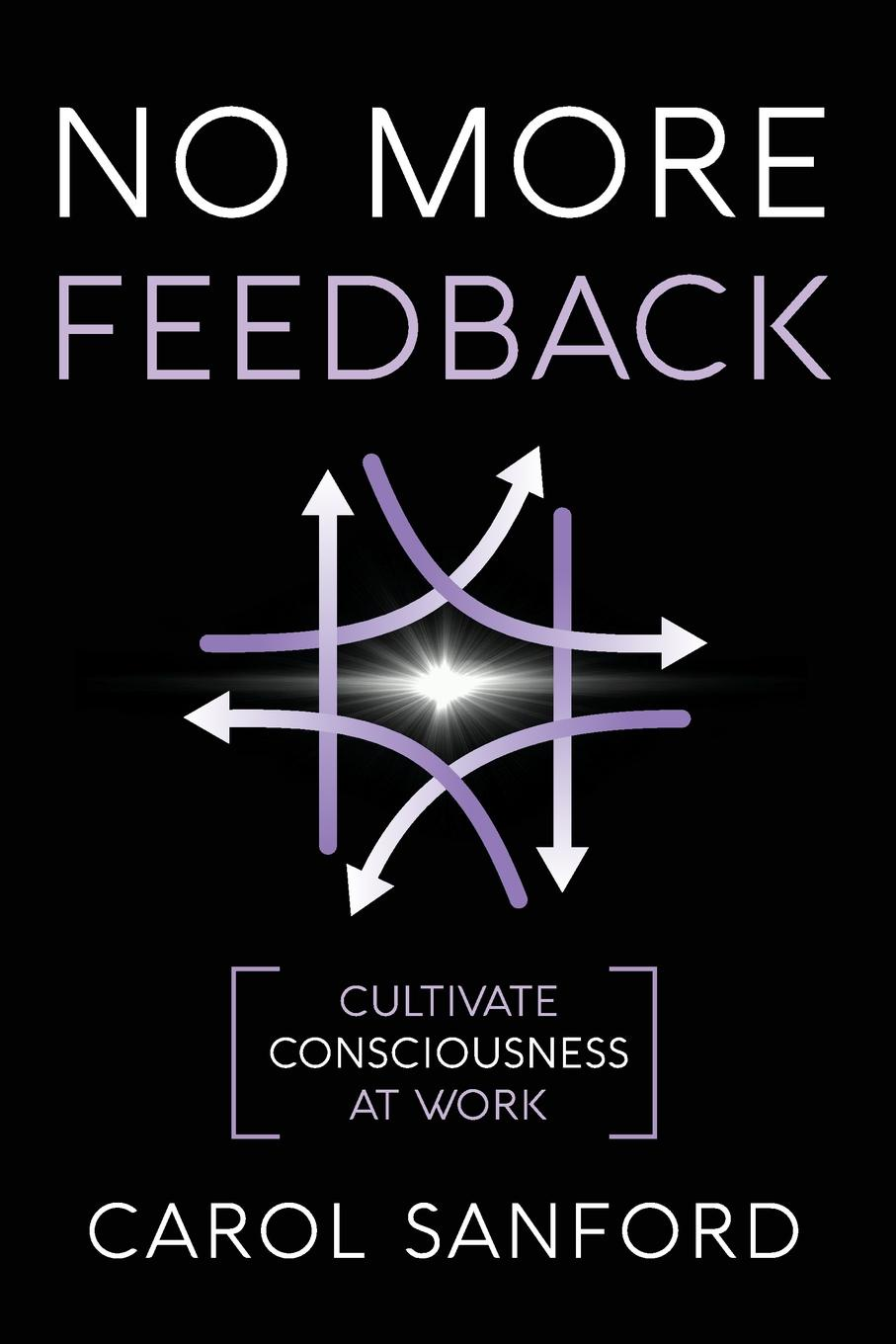 Carol Sanford No More Feedback. Cultivate Consciousness at Work