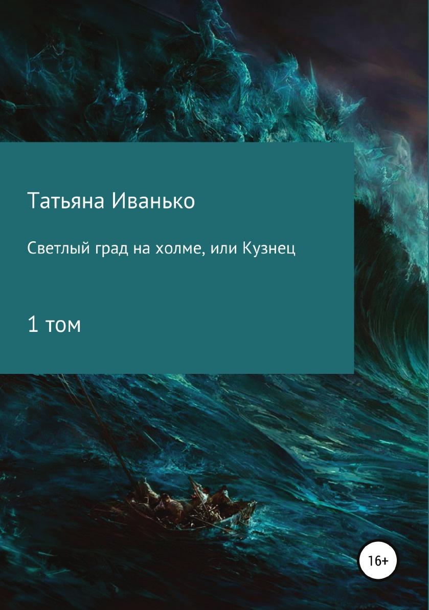 Татьяна Иванько Светлый град на холме, или Кузнец. Том 1