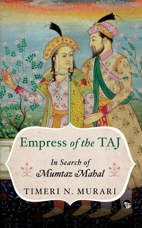 Timeri N. Murari Empress of the Taj. In Search of Mumtaz Mahal