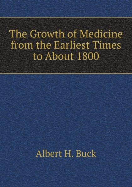 Albert H. Buck The Growth of Medicine from the Earliest Times to About 1800 недорго, оригинальная цена