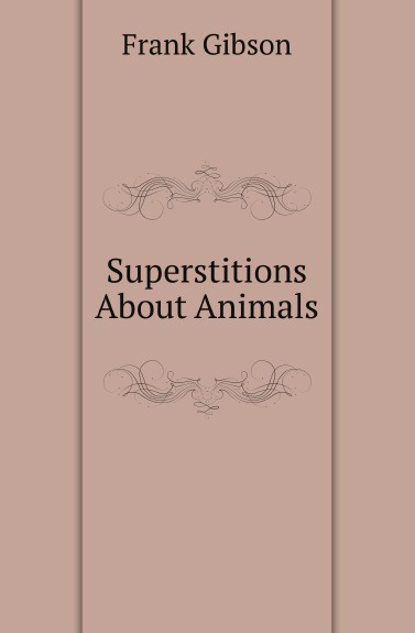 F. Gibson Superstitions About Animals j w courtney some nervous affections in which massage deserves more frequent use