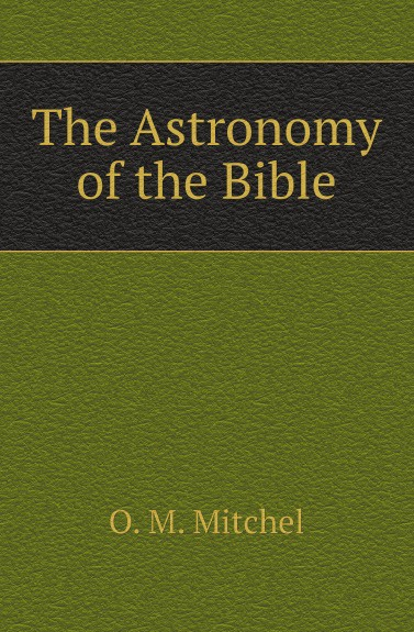 O.M. Mitchel The Astronomy of the Bible universe exploring the astronomical world