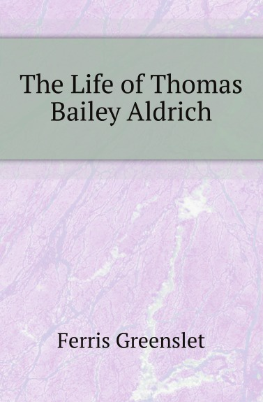 Ferris Greenslet The Life of Thomas Bailey Aldrich henry aldrich the rudiments of the art of logic literally tr from the text of aldrich with explanatory notes