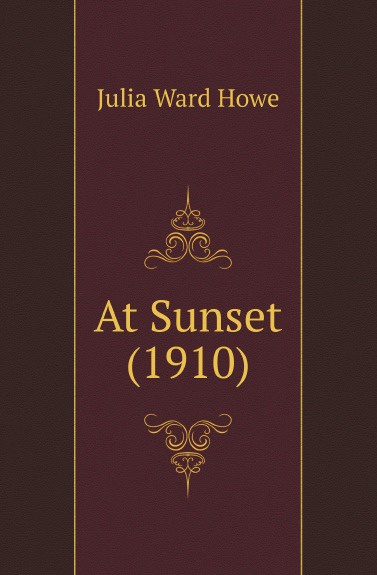 Howe Julia Ward At Sunset (1910) julia ward howe 1819 1910 volume 1