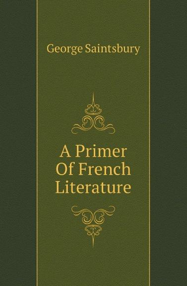 цена на George Saintsbury A Primer Of French Literature