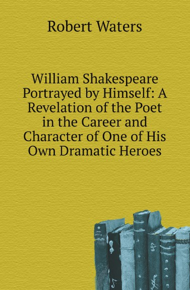 Robert Waters William Shakespeare Portrayed by Himself: A Revelation of the Poet in the Career and Character of One of His Own Dramatic Heroes the genius of shakespeare