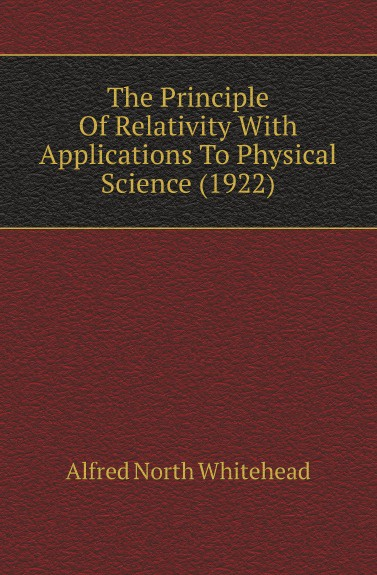 A.N. Whitehead The Principle Of Relativity With Applications To Physical Science. 1922 a n whitehead the principle of relativity with applications to physical science