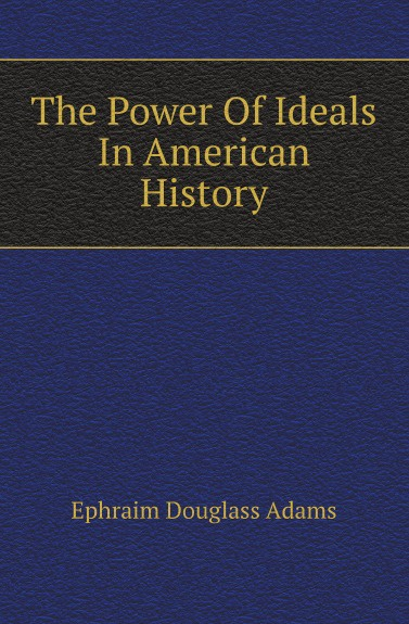 Ephraim Douglass Adams The Power Of Ideals In American History ephraim douglass adams the power of ideals in american history