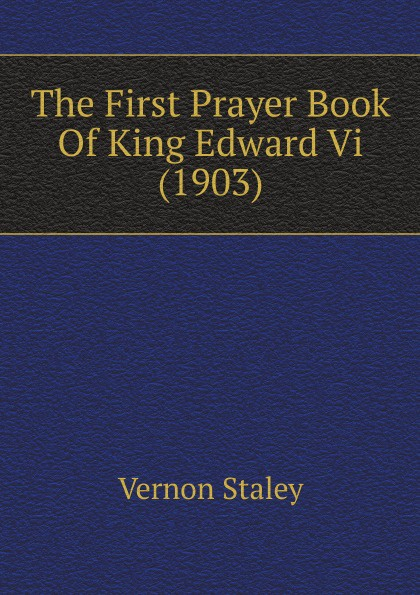Vernon Staley The First Prayer Book Of King Edward Vi (1903)