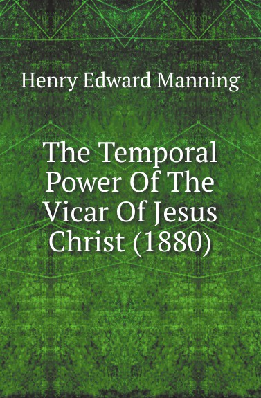 Henry Edward Manning The Temporal Power Of The Vicar Of Jesus Christ (1880) temporal power